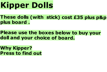 Kipper Dolls  These dolls (with  stick) cost £35 plus p&p plus board .   Please use the boxes below to buy your doll and your choice of board.  Why Kipper? Press to find out